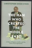 The Man Who Created the Middle East. A Story of Empire, Conflict and the Sykes-Picot Agreement
